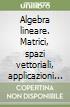 Algebra lineare. Matrici, spazi vettoriali, applicazioni lineari, sistemi lineari, autovalori ed autovettori, forme quadratiche libere e vincolate...
