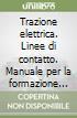 Trazione elettrica. Linee di contatto. Manuale per la formazione professionale del personale degli impianti ferroviari libro