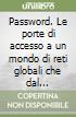 Password. Le porte di accesso a un mondo di reti globali che dal sottosuolo delle città raggiungono le stelle libro