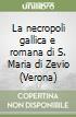 La necropoli gallica e romana di S. Maria di Zevio (Verona) libro