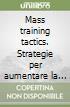 Mass training tactics. Strategie per aumentare la massa muscolare adatte a bodybuilders che si allenano a casa ed in palestra libro