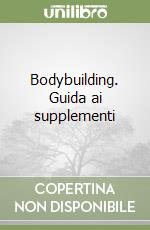 Bodybuilding. Guida ai supplementi libro