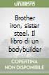 Brother iron, sister steel. Il libro di un bodybuilder libro