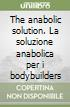 The anabolic solution. La soluzione anabolica per i bodybuilders libro