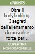 Oltre il bodybuilding. I segreti dell'allenamento di muscoli e forza per l'uomo nuovo