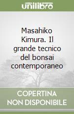 Masahiko Kimura. Il grande tecnico del bonsai contemporaneo libro di Kimura Masahiko