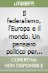 Il federalismo, l'Europa e il mondo. Un pensiero politico per unire l'Europa e per unire il mondo libro di Montani Guido