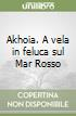 Akhoia. A vela in feluca sul Mar Rosso libro