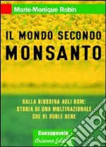 Il mondo secondo Monsanto. Dalla diossina agli OGM: storia di una multinazionale che vi vuole bene libro di Robin Marie-Monique