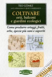 Coltivare orti, balconi e giardini ecologici. Come produrre ortaggi, frutta, erbe, spezie più sani e saporiti libro di Gómez Teo - Barranco Quico