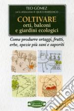 Coltivare orti, balconi e giardini ecologici. Come produrre ortaggi, frutta, erbe, spezie più sani e saporiti libro