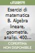 Esercizi di matematica B. Algebra lineare, geometria, analisi. 400 esercizi svolti e quiz per l'autovalutazione