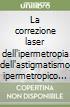 La correzione laser dell'ipermetropia dell'astigmatismo ipermetropico e misto libro