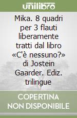 Mika. 8 quadri per 3 flauti liberamente tratti dal libro «C'è nessuno?» di Jostein Gaarder. Ediz. trilingue