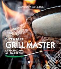 Diventare grill master. La via italiana al barbecue libro di Lo Cascio Gianfranco