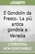 Il Gondolin da Fresco. La più antica gondola a Venezia libro