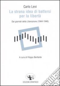 La strana idea di battersi per la libertà. Dai giornali della Liberazione (1944-1946) libro di Levi Carlo