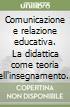 Comunicazione e relazione educativa. La didattica come teoria dell'insegnamento. Cornice storica e comparazione modelli d'apprendimento libro