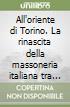 All'oriente di Torino. La rinascita della massoneria italiana tra moderatismo cavouriano e rivoluzionalismo garibaldino libro