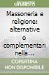 Massoneria e religione: alternative o complementari nella costruzione dell'uomo? libro