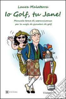 Io Golf, tu Jane! Manuale breve di sopravvivenza per le mogli di giocatori di golf libro di Malaterra Laura