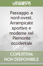 Passaggio a nord-ovest. Arrampicate sportive e moderne nel Piemonte occidentale libro di Oviglia Maurizio - Michelin Fiorenzo
