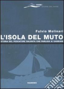 L'isola del Muto. Storia del pescatore dalmata che parlava ai gabbiani libro di Molinari Fulvio