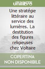 Une stratégie littéraire au service des lumières. La destitution des figures religieuses chez Voltaire libro di Hartmann Pierre