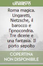 Roma magica. Ungaretti, Nietzsche, il barocco e l'ipnocondria. Tre dicerie e una fantasia. Il porto sepolto libro di Pieri Marzio