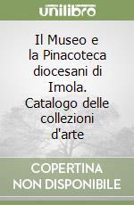 Il Museo e la Pinacoteca diocesani di Imola. Catalogo delle collezioni d'arte libro di Violi M. (cur.)