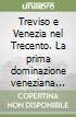 Treviso e Venezia nel Trecento. La prima dominazione veneziana sulle podesterie minori (1339-1381) libro