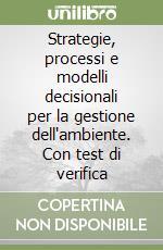 Strategie, processi e modelli decisionali per la gestione dell'ambiente. Con test di verifica libro