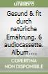 Gesund & fit durch natürliche Ernährung. 6 audiocassette. Album. Audiolibro. Vol. 1 libro