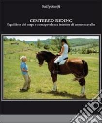 Centred riding. Equilibrio del corpo e consapevolezza interiore di uomo e cavallo libro di Swift Sally