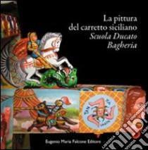 La pittura del carretto siciliano. Scuola Ducato Bagheria libro