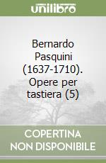 Bernardo Pasquini (1637-1710). Opere per tastiera (5) libro di Pasquini Bernardo
