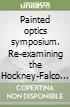 Painted optics symposium. Re-examining the Hockney-Falco Thesis 7 years on