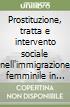 Prostituzione, tratta e intervento sociale nell'immigrazione femminile in Italia libro