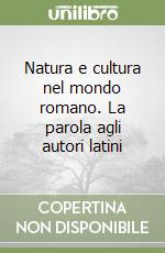 Natura e cultura nel mondo romano. La parola agli autori latini libro di Rausa Paolo