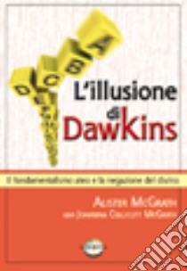 L'illusione di Dawkins. Il fondamentalismo ateo e la negazione del divino libro di McGrath Alister; Collicutt McGrath Johanna; Ulfo N. (cur.)