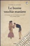 Le Buone vecchie maniere. La nostalgia per un comportamento civile in un mondo cafone libro