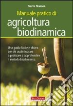 Manuale pratico di agricoltura biodinamica. Una guida facile e chiara per chi vuole iniziare a praticare o approfondire il metodo biodinamico libro