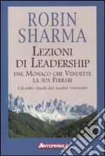 Lezioni di leadership dal monaco che vendette la sua Ferrari. Gli otto rituali dei leader visionari libro