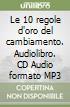 Le 10 regole d'oro del cambiamento. Audiolibro. CD Audio formato MP3 libro