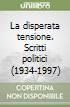 La disperata tensione. Scritti politici (1934-1997) libro