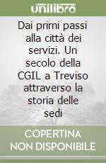 Dai primi passi alla città dei servizi. Un secolo della CGIL a Treviso attraverso la storia delle sedi libro di Manesso Amerigo - Tosi Luisa