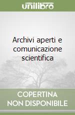 Archivi aperti e comunicazione scientifica libro di De Robbio Antonella