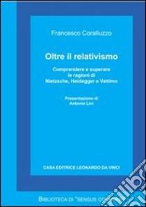 Oltre il relativismo. Comprendere e superare le ragioni di Nietzsche, Heidegger e Vattimo libro di Coralluzzo Francesco