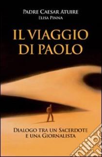Il viaggio di Paolo. Dialogo tra un sacerdote e una giornalista libro di Atuire Caesar - Pinna Elisa