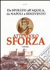 Attendolo Sforza. 1369-1424 da Spoleto all'Aquila, da Napoli a Benevento, vita del condottiero di ventura di Cotignola che diede origine alla casa dei Duchi di Mila